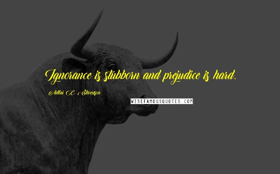 Adlai E. Stevenson quotes: Ignorance is stubborn and prejudice is hard.