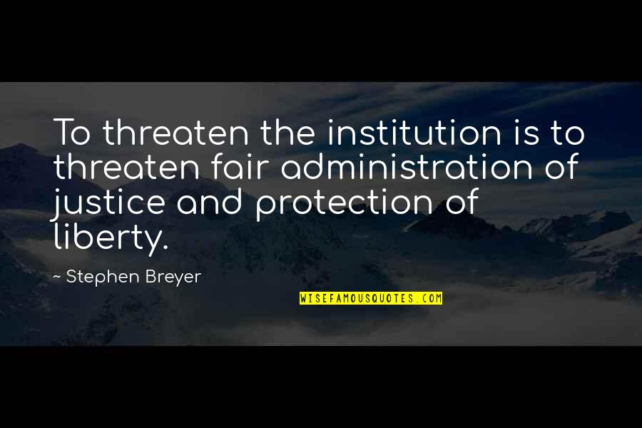 Administration Of Justice Quotes By Stephen Breyer: To threaten the institution is to threaten fair