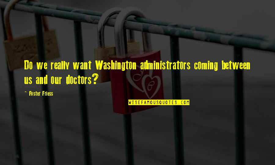 Administrators Quotes By Foster Friess: Do we really want Washington administrators coming between