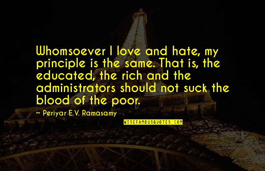 Administrators Quotes By Periyar E.V. Ramasamy: Whomsoever I love and hate, my principle is