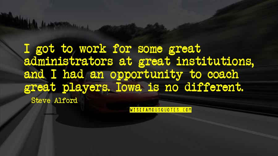 Administrators Quotes By Steve Alford: I got to work for some great administrators