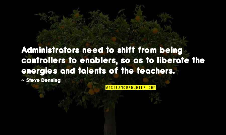 Administrators Quotes By Steve Denning: Administrators need to shift from being controllers to