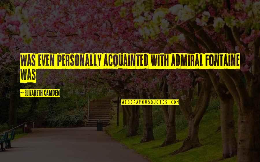 Admiral Quotes By Elizabeth Camden: Was even personally acquainted with Admiral Fontaine was