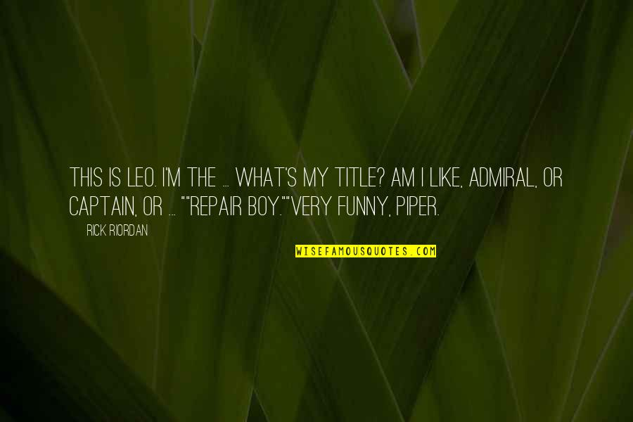 Admiral Quotes By Rick Riordan: This is Leo. I'm the ... What's my