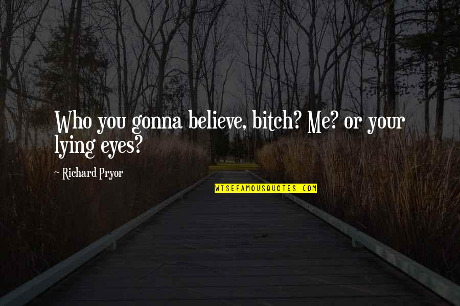 Admiral Togo Quotes By Richard Pryor: Who you gonna believe, bitch? Me? or your