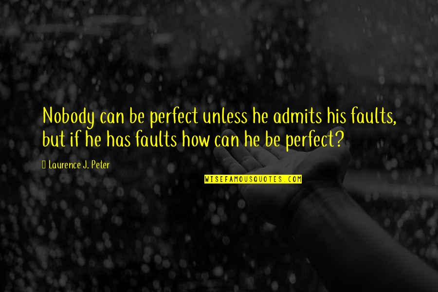 Admit Your Faults Quotes By Laurence J. Peter: Nobody can be perfect unless he admits his
