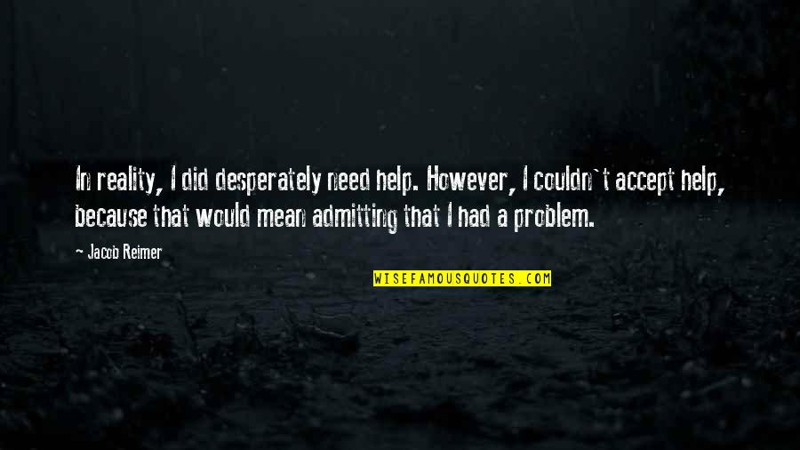 Admitting You Need Help Quotes By Jacob Reimer: In reality, I did desperately need help. However,