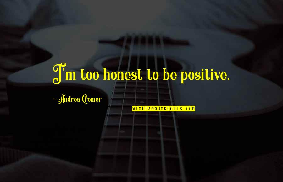Adne's Quotes By Andrea Cremer: I'm too honest to be positive.