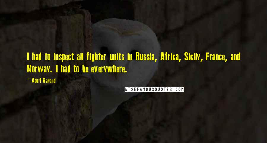 Adolf Galland quotes: I had to inspect all fighter units in Russia, Africa, Sicily, France, and Norway. I had to be everywhere.