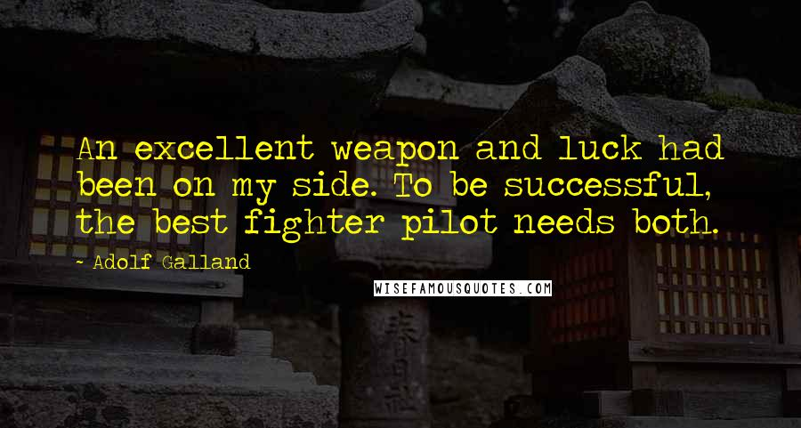Adolf Galland quotes: An excellent weapon and luck had been on my side. To be successful, the best fighter pilot needs both.