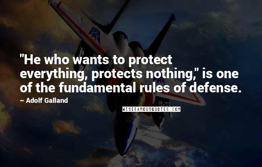 """Adolf Galland quotes: """"He who wants to protect everything, protects nothing,"""" is one of the fundamental rules of defense."""