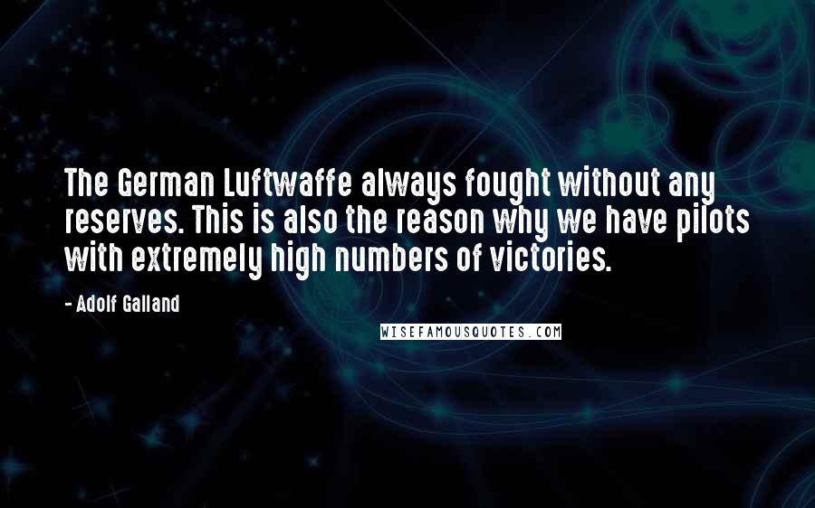 Adolf Galland quotes: The German Luftwaffe always fought without any reserves. This is also the reason why we have pilots with extremely high numbers of victories.