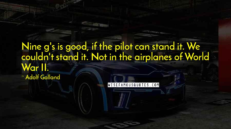 Adolf Galland quotes: Nine g's is good, if the pilot can stand it. We couldn't stand it. Not in the airplanes of World War II.