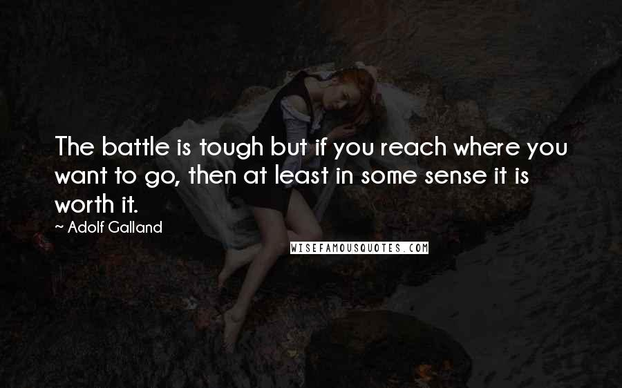 Adolf Galland quotes: The battle is tough but if you reach where you want to go, then at least in some sense it is worth it.