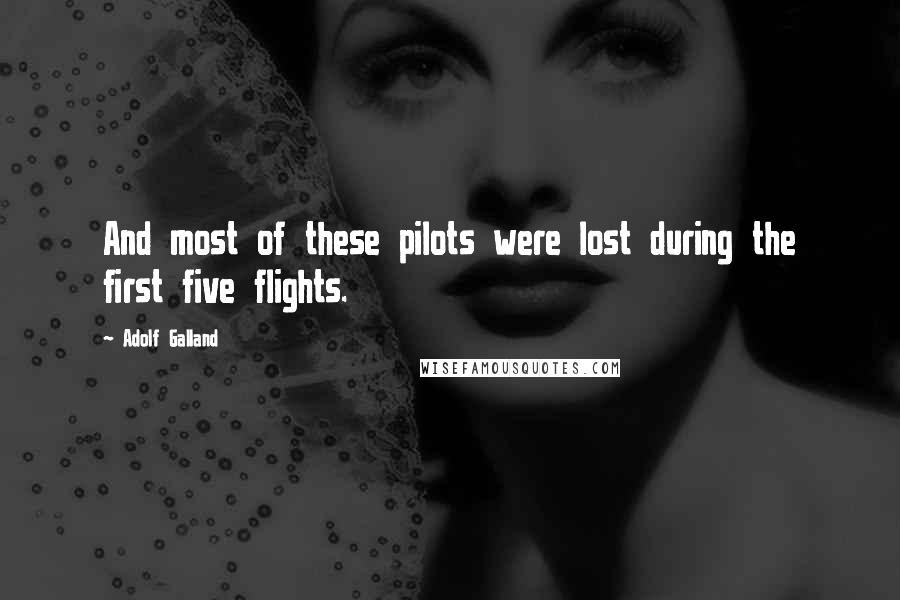 Adolf Galland quotes: And most of these pilots were lost during the first five flights.