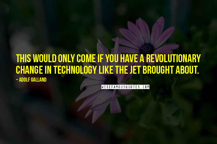 Adolf Galland quotes: This would only come if you have a revolutionary change in technology like the jet brought about.