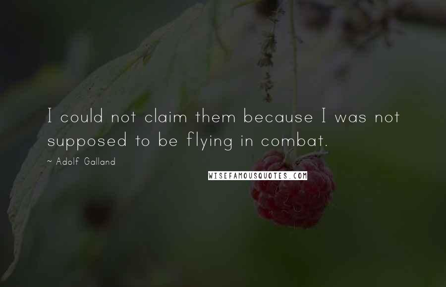 Adolf Galland quotes: I could not claim them because I was not supposed to be flying in combat.