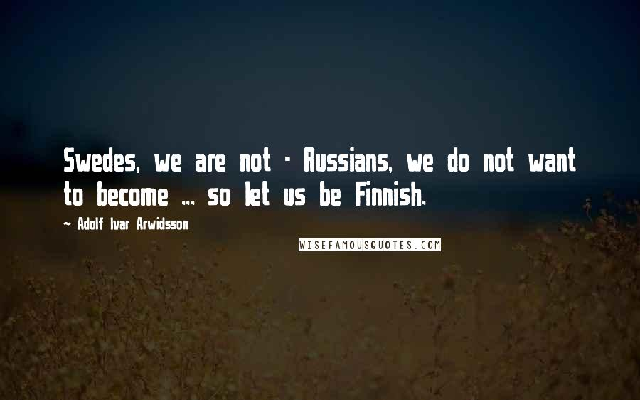 Adolf Ivar Arwidsson quotes: Swedes, we are not - Russians, we do not want to become ... so let us be Finnish.