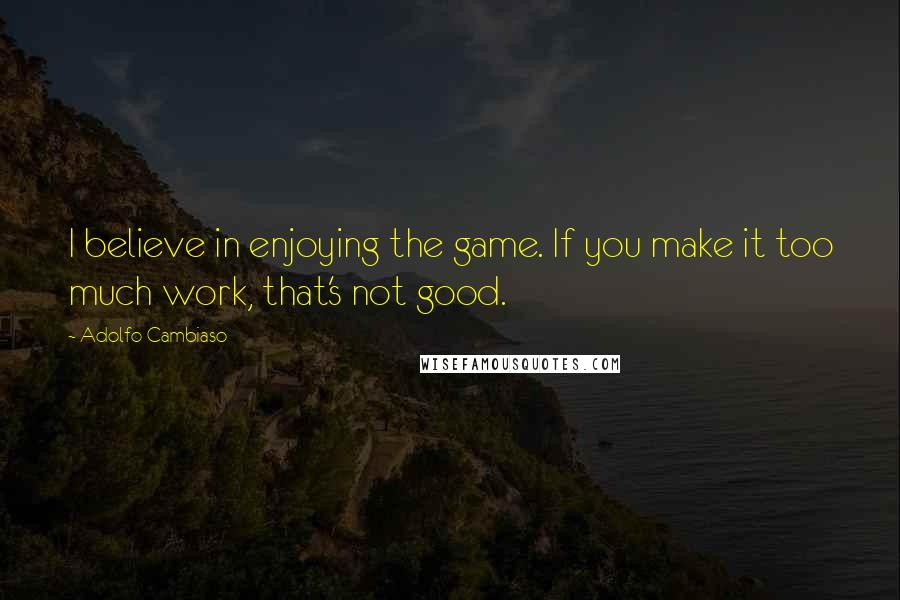 Adolfo Cambiaso quotes: I believe in enjoying the game. If you make it too much work, that's not good.