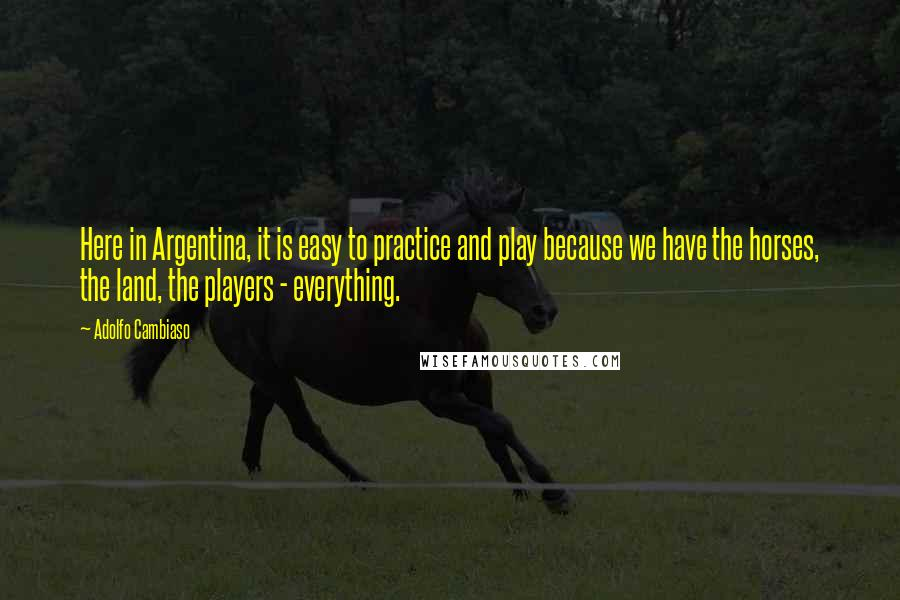 Adolfo Cambiaso quotes: Here in Argentina, it is easy to practice and play because we have the horses, the land, the players - everything.