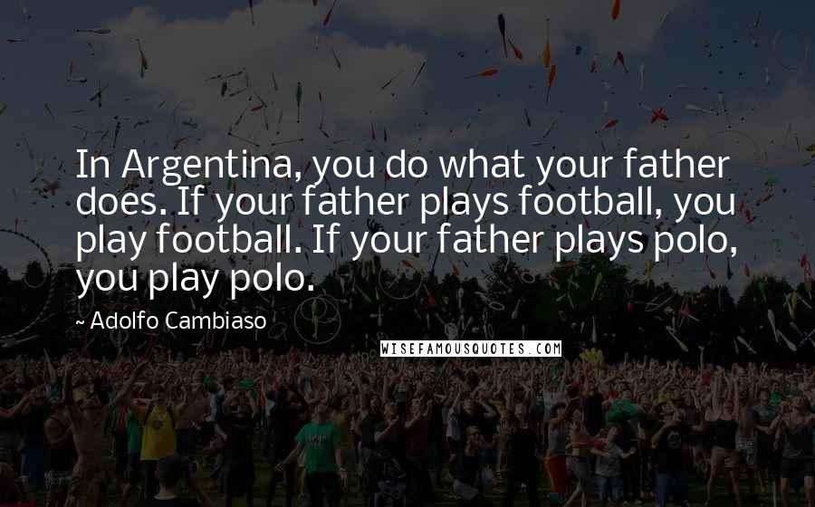 Adolfo Cambiaso quotes: In Argentina, you do what your father does. If your father plays football, you play football. If your father plays polo, you play polo.