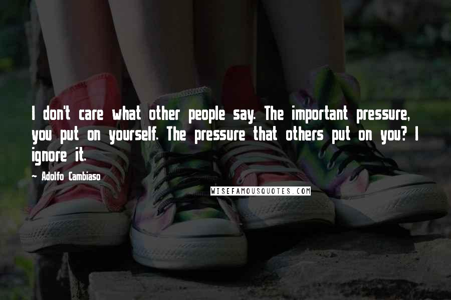 Adolfo Cambiaso quotes: I don't care what other people say. The important pressure, you put on yourself. The pressure that others put on you? I ignore it.