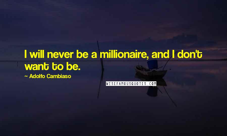 Adolfo Cambiaso quotes: I will never be a millionaire, and I don't want to be.
