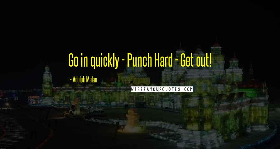 Adolph Malan quotes: Go in quickly - Punch Hard - Get out!