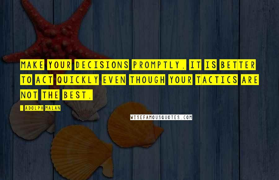 Adolph Malan quotes: Make your decisions promptly. It is better to act quickly even though your tactics are not the best.