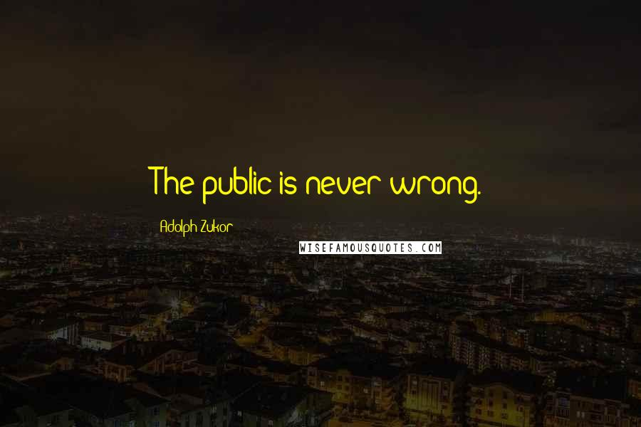 Adolph Zukor quotes: The public is never wrong.