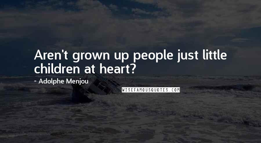 Adolphe Menjou quotes: Aren't grown up people just little children at heart?