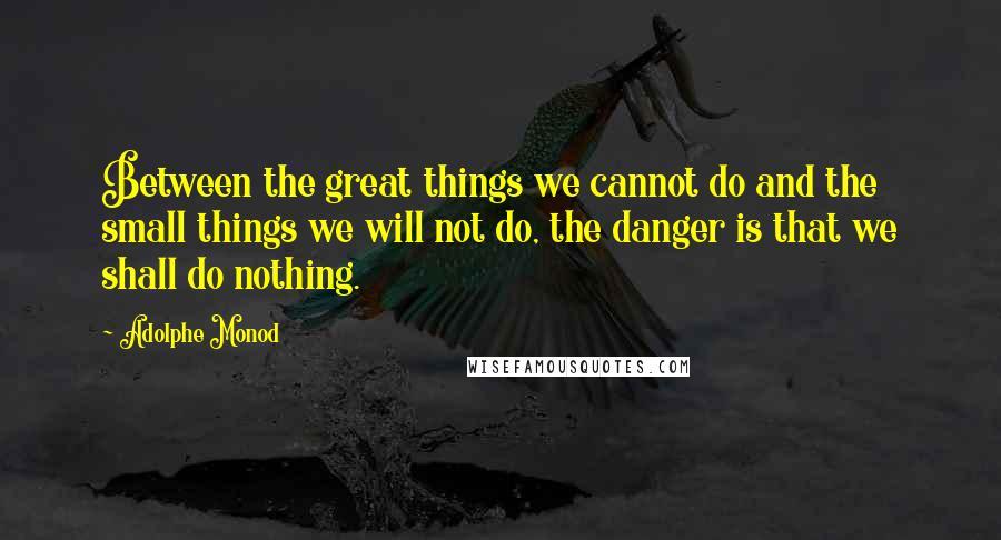 Adolphe Monod quotes: Between the great things we cannot do and the small things we will not do, the danger is that we shall do nothing.