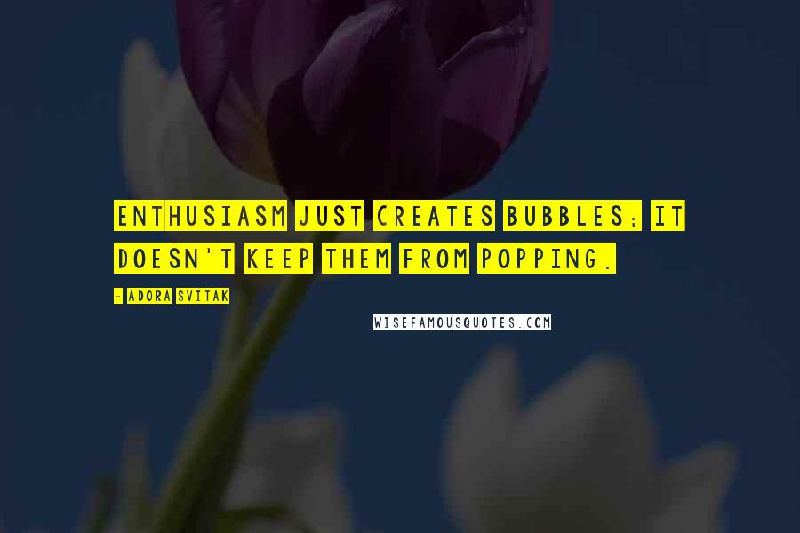 Adora Svitak quotes: Enthusiasm just creates bubbles; it doesn't keep them from popping.