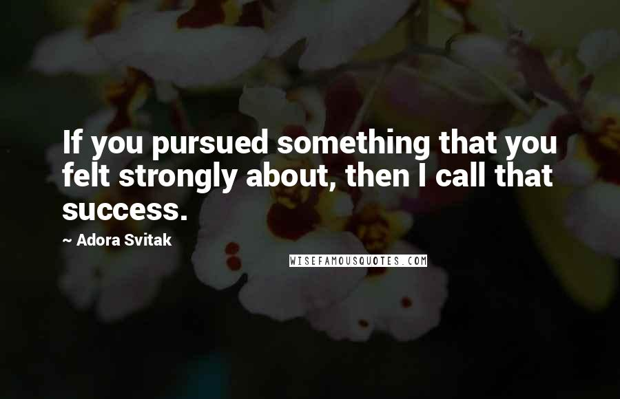 Adora Svitak quotes: If you pursued something that you felt strongly about, then I call that success.