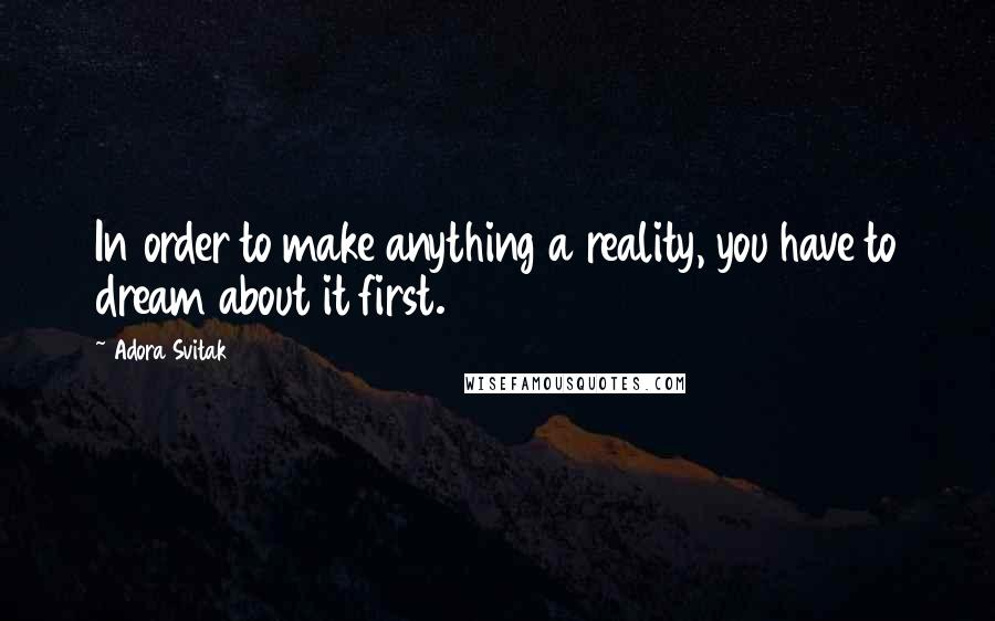 Adora Svitak quotes: In order to make anything a reality, you have to dream about it first.