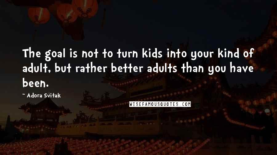 Adora Svitak quotes: The goal is not to turn kids into your kind of adult, but rather better adults than you have been.