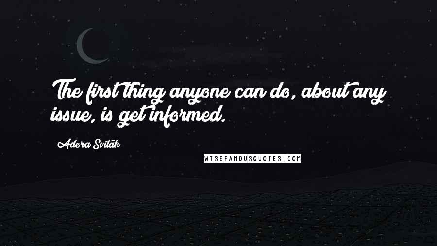 Adora Svitak quotes: The first thing anyone can do, about any issue, is get informed.