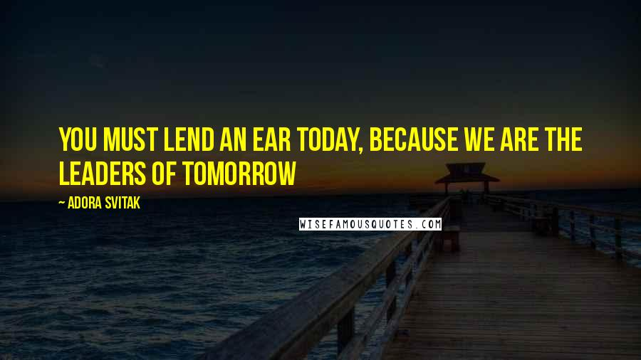 Adora Svitak quotes: You must lend an ear today, because we are the leaders of tomorrow