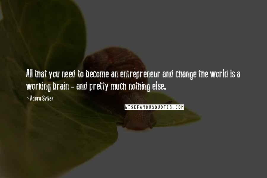 Adora Svitak quotes: All that you need to become an entrepreneur and change the world is a working brain - and pretty much nothing else.