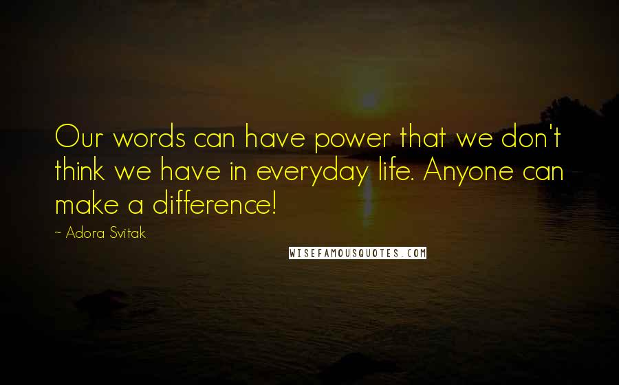 Adora Svitak quotes: Our words can have power that we don't think we have in everyday life. Anyone can make a difference!
