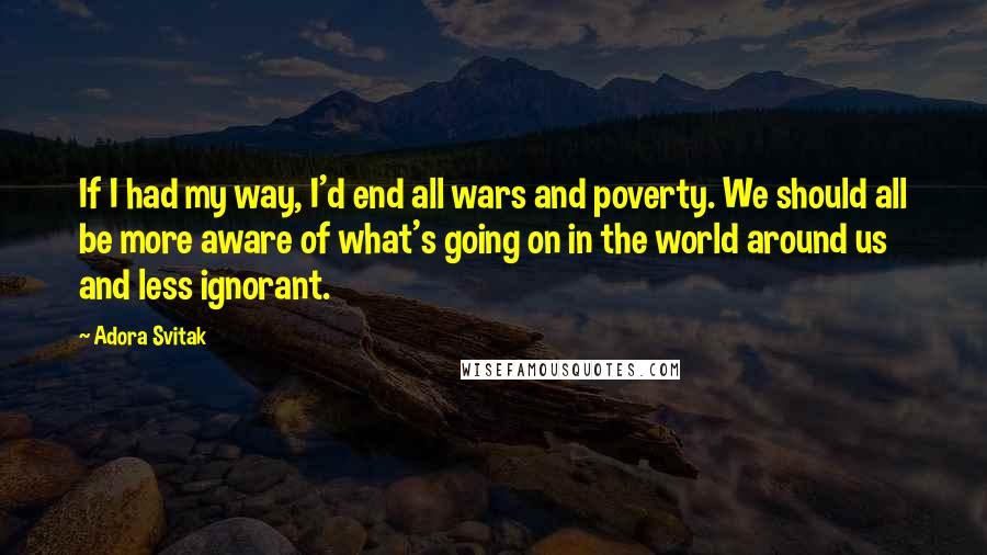 Adora Svitak quotes: If I had my way, I'd end all wars and poverty. We should all be more aware of what's going on in the world around us and less ignorant.