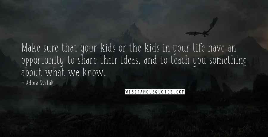 Adora Svitak quotes: Make sure that your kids or the kids in your life have an opportunity to share their ideas, and to teach you something about what we know.