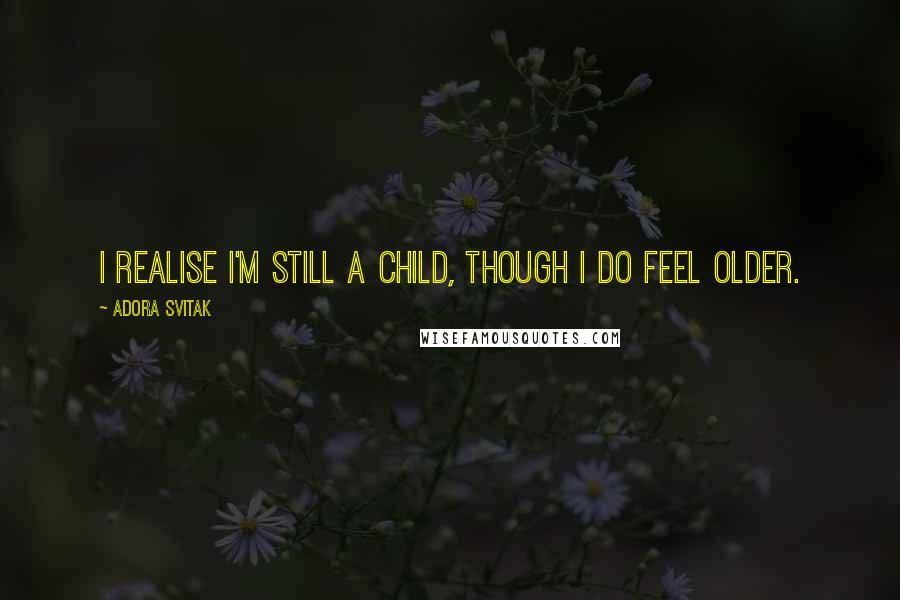 Adora Svitak quotes: I realise I'm still a child, though I do feel older.