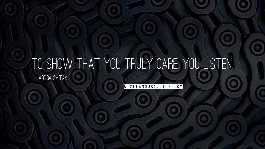 Adora Svitak quotes: To show that you truly care, you listen.