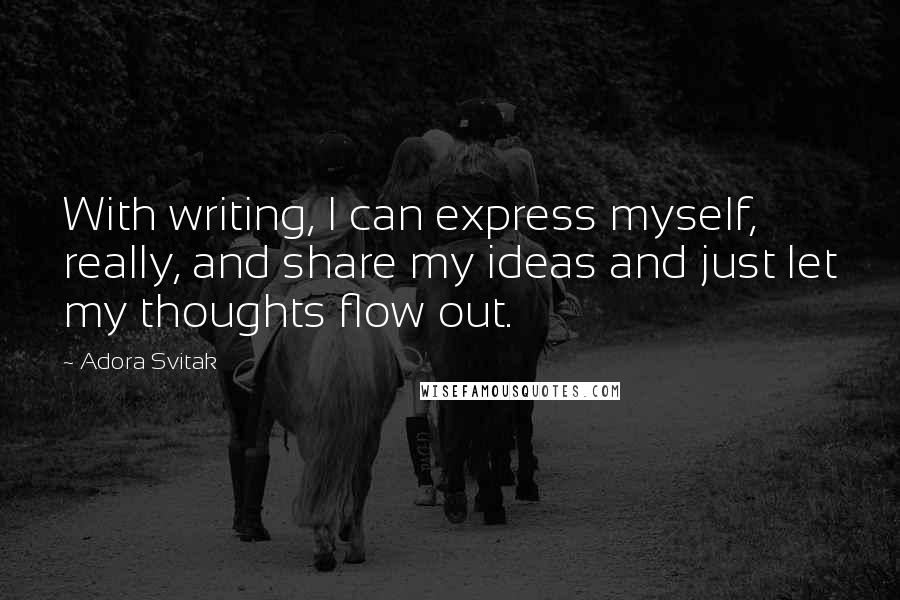 Adora Svitak quotes: With writing, I can express myself, really, and share my ideas and just let my thoughts flow out.