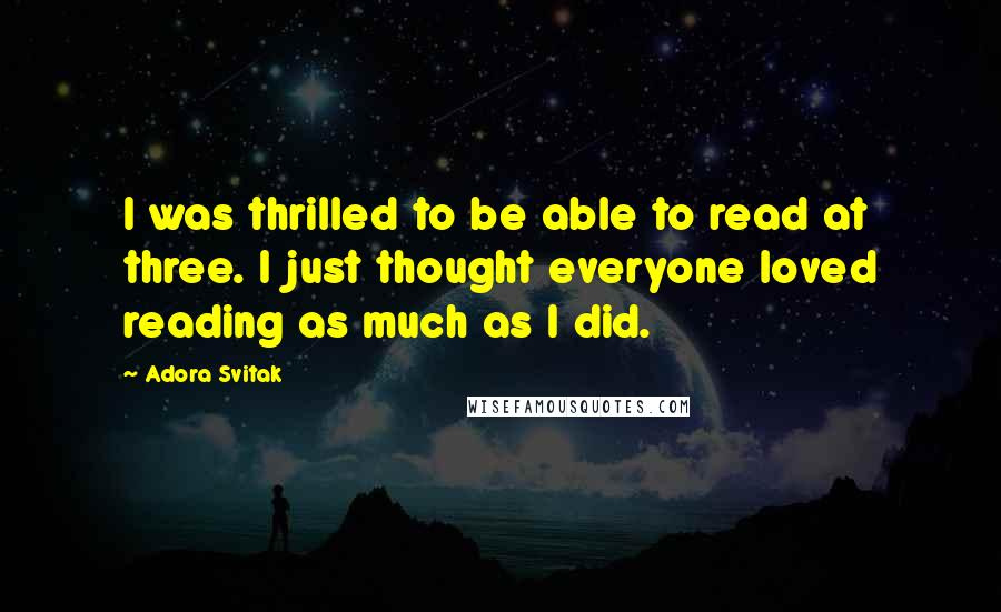 Adora Svitak quotes: I was thrilled to be able to read at three. I just thought everyone loved reading as much as I did.