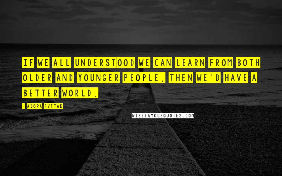 Adora Svitak quotes: If we all understood we can learn from both older and younger people, then we'd have a better world.