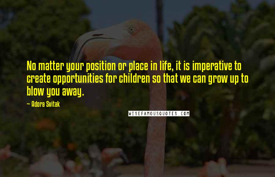 Adora Svitak quotes: No matter your position or place in life, it is imperative to create opportunities for children so that we can grow up to blow you away.
