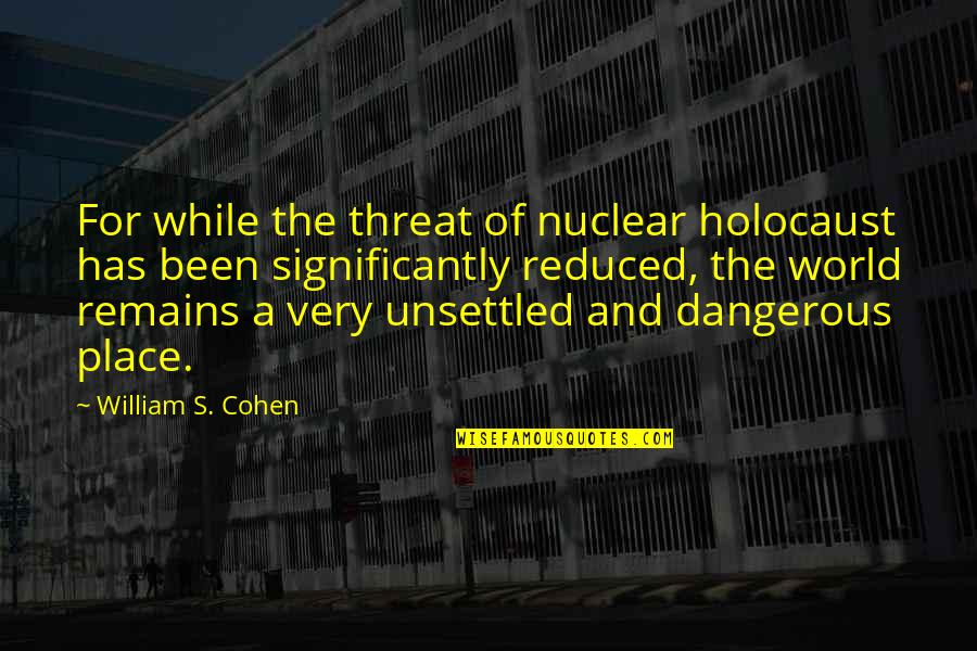 Adore You Miley Quotes By William S. Cohen: For while the threat of nuclear holocaust has