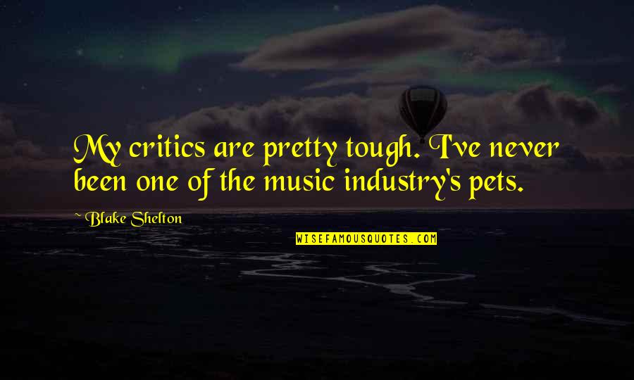 Adoun Quotes By Blake Shelton: My critics are pretty tough. I've never been
